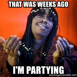 Rick James its friday - That was weeks ago I'm partying