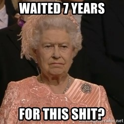 Angry Elizabeth Queen - waited 7 years for this shit?