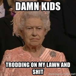Angry Elizabeth Queen - damn kids trodding on my lawn and shit
