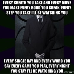 SlenderMan - Every breath you take And every move you make Every bond you break, every step you take I'll be watching you Every single day And every word you say Every game you play, every night you stay I'll be watching you