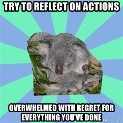 Clinically Depressed Koala - try to reflect on actions overwhelmed with regret for everything you've done