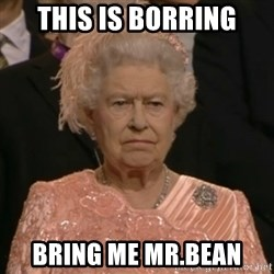 The Olympic Queen - This is borring Bring me Mr.Bean