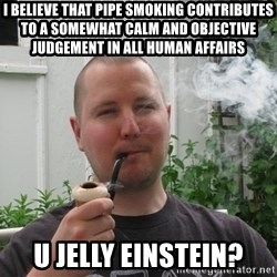 Fancy Smoke-pipe Dad - I believe that pipe smoking contributes to a somewhat calm and objective judgement in all human affairs u jelly einstein?