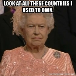 Queen Elizabeth Is Not Impressed  - look at all these countries i used to own.
