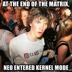 Sudden clarity clarence - AT THE END OF the MATRIX, neo entered kernel mode