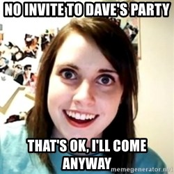 obsessed girlfriend - no invite to dave's party that's ok, i'll come anyway