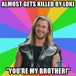 "Overly Accepting Thor - almost gets killed by loki ""you're my brother!"""