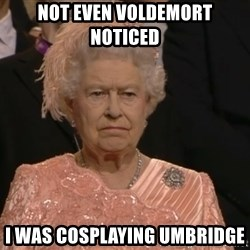 Angry Elizabeth Queen - Not even Voldemort noticed i was cosplaying umbridge