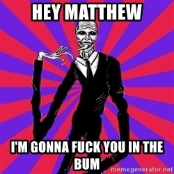 slender man - Hey MAtthew I'm gonna fuck you in the bum