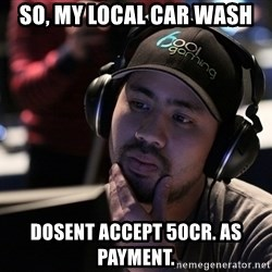 Thoughtful Pro Gamer - So, my local car wash  Dosent accept 50cr. As paYmEnt.