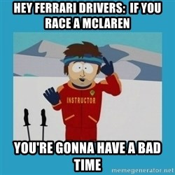 you're gonna have a bad time guy - hEY FERRARI DRIVERS:  IF YOU RACE A MCLAREN YOU'RE GONNA HAVE A BAD TIME