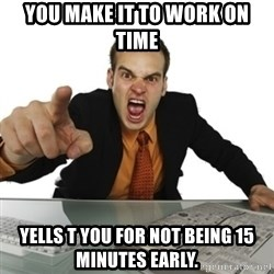 Angry Boss Official  - You make it to work on time Yells t you for not being 15 minutes early.