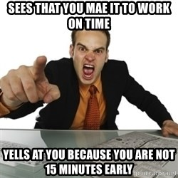 Angry Boss Official  - Sees that you mae it to work on time Yells at you because you are not 15 minutes early
