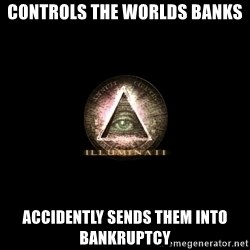 Incompetent Illuminati - Controls the worlds banks accidently sends them into bankruptcy