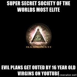 Incompetent Illuminati - Super secret society of the worlds most elite evil plans get outed by 16 year old virgins on youtube