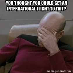 Picardfacepalm - You thought you could get an international flight to taif?