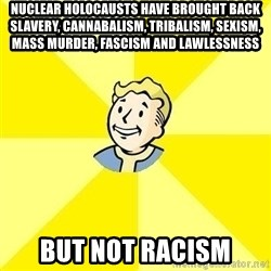 Fallout 3 - nuclear holocausts have brought back slavery, cannabalism, tribalism, sexism, mass murder, fascism and lawlessness but not racism
