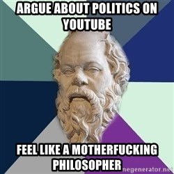 philosopher - argue about politics on youtube feel like a motherfucking philosopher