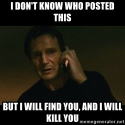liam neeson taken - I don't know who posted this but I will find you, and I will kill you
