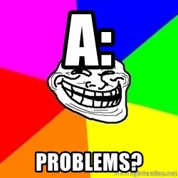 troll face1 - A: Problems?
