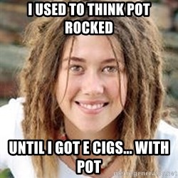 Dread College Chick - I USED TO THINK POT ROCKED UNTIL I GOT E CIGS... with pot