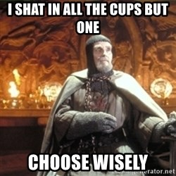 choose wisely  - I shat in all the cups but one choose wisely