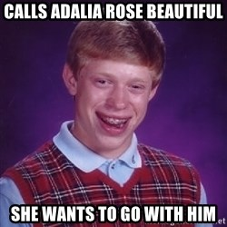 Bad Luck Brian - Calls adalia rose beautiful She wants to go with him