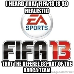 I heard fifa 13 is so real - I heard that fifa 13 is so realistic that the referee is part of the barca team