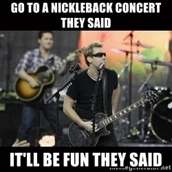Nickelback - Go to a nickleback concert they said it'll be fun they said