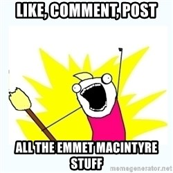 All the things - like, comment, post all the emmet macintyre stuff