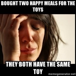 First World Problems - Bought two happy meals for the toys they both have the same toy