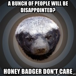 Fearless Honeybadger - a bunch of people will be disappointed? honey badger don't care