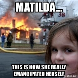 Disaster Girl - Matilda... This is how she really      emancipated herself
