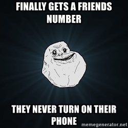 Forever Alone - finally gets a friends number they never turn on their phone