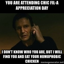 liam neeson taken - you are attending chic fil-a appreciation day I don't know who you are, but i will find you and eat your homophobic chicken