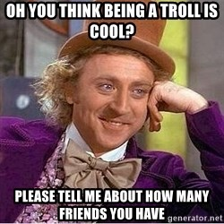 Willy Wonka - oh you think being a troll is cool? please tell me about how many friends you have