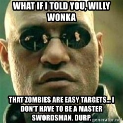 What If I Told You - what if i told you, willy wonka that zombies are easy targets... i don't have to be a master swordsman. durp.