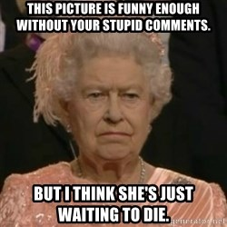 Unimpressed Queen Elizabeth  - this picture is funny enough without your stupid comments. but i think she's just waiting to die.