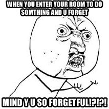 Y U SO - when you enter your room to do somthing and u forget  mind y u so forgetful!?!?!