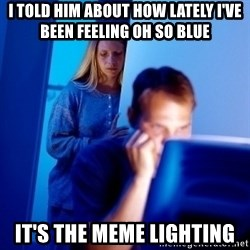 Internet Husband - i told him about how lately i've been feeling oh so blue it's the meme lighting