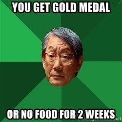 High Expectations Asian Father - you get gold medal or no food for 2 weeks