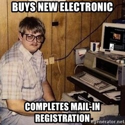 Nerd - Buys new electronic Completes mail-in registration