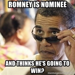 Obamawtf - Romney is nominee and thinks he's going to win?