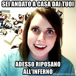 overly attached girl - sei andato a casa dai tuoi adesso riposano all'inferno