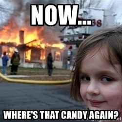 Disaster Girl - now... where's that candy again?