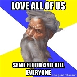 God - love all of us send flood and kill everyone