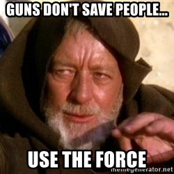 JEDI KNIGHT - Guns don't save people... use the force