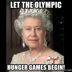Queen of England - Let the Olympic hUngEr games begin!