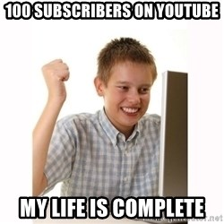 Computer kid - 100 SUBSCRIBERS ON YOUTUBE MY LIFE IS COMPLETE