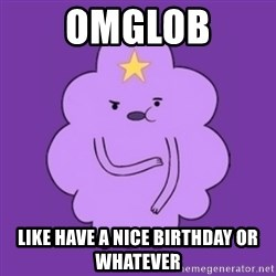 over reaction lumpy space princess - omglob like have a nice birthday or whatever